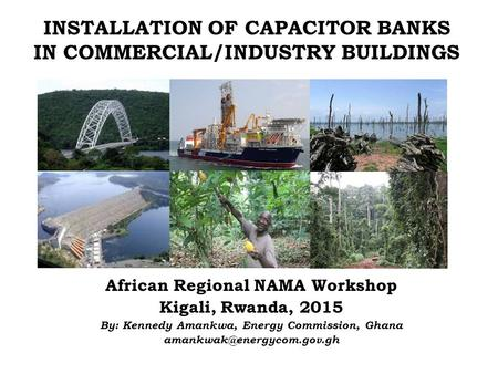 INSTALLATION OF CAPACITOR BANKS IN COMMERCIAL/INDUSTRY BUILDINGS African Regional NAMA Workshop Kigali, Rwanda, 2015 By: Kennedy Amankwa, Energy Commission,