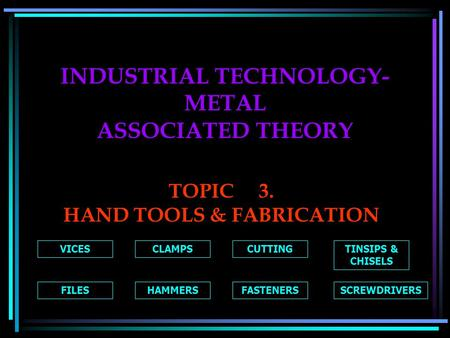 INDUSTRIAL TECHNOLOGY- METAL ASSOCIATED THEORY TOPIC3. HAND TOOLS & FABRICATION VICESCLAMPSCUTTINGTINSIPS & CHISELS FILESHAMMERSFASTENERSSCREWDRIVERS.