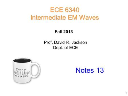 Prof. David R. Jackson Dept. of ECE Fall 2013 Notes 13 ECE 6340 Intermediate EM Waves 1.