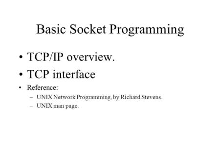 Basic Socket Programming TCP/IP overview. TCP interface Reference: –UNIX Network Programming, by Richard Stevens. –UNIX man page.