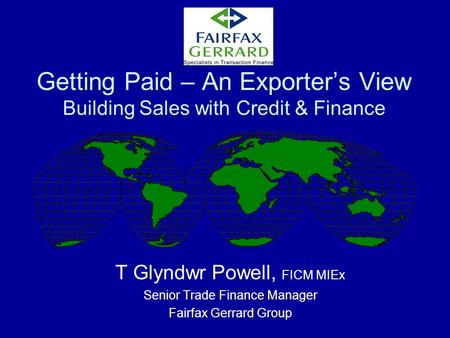 Getting Paid – An Exporter's View Building <strong>Sales</strong> with Credit & Finance T Glyndwr Powell, FICM MIEx Senior Trade Finance Manager Fairfax Gerrard Group.