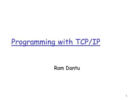 1 Programming with TCP/IP Ram Dantu. 2 Client Server Computing r Although the Internet provides a basic communication service, the protocol software cannot.