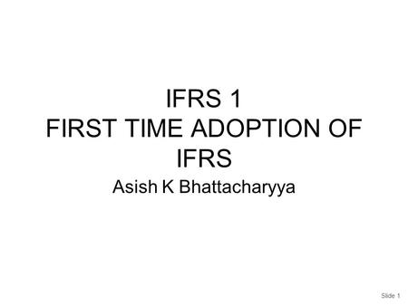 IFRS 1 FIRST TIME ADOPTION OF IFRS Asish K Bhattacharyya Slide 1.