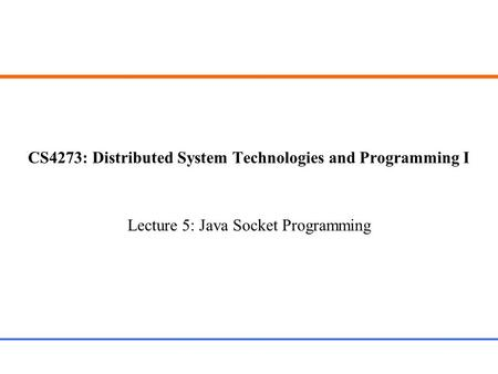 CS4273: Distributed System Technologies and Programming I Lecture 5: Java Socket Programming.