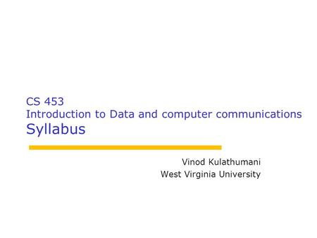CS 453 Introduction to Data and computer communications Syllabus Vinod Kulathumani West Virginia University.