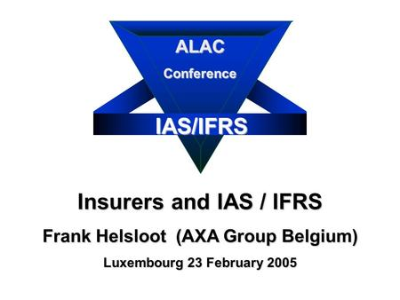 IAS/IFRS Insurers and IAS / IFRS Frank Helsloot (AXA Group Belgium) Luxembourg 23 February 2005 ALACConference.