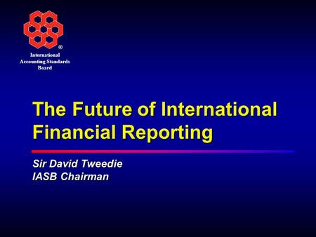 ® International Accounting Standards Board The Future of International Financial Reporting Sir David Tweedie IASB Chairman.