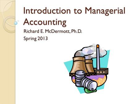 Introduction to Managerial Accounting Richard E. McDermott, Ph.D. Spring 2013.
