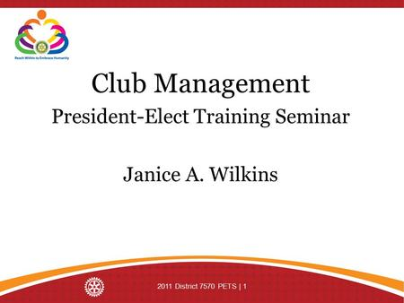Club Management President-Elect Training Seminar Janice A. Wilkins 2011 District 7570 PETS | 1.