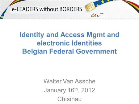 Identity and Access Mgmt and electronic Identities Belgian Federal Government Walter Van Assche January 16 th, 2012 Chisinau.