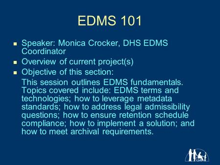 1 EDMS 101 Speaker: Monica Crocker, DHS EDMS Coordinator Overview of current project(s) Objective of this section: This session outlines EDMS fundamentals.