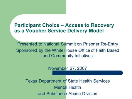 Participant Choice – Access to Recovery as a Voucher Service Delivery Model Presented to National Summit on Prisoner Re-Entry Sponsored by the White House.