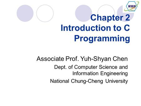Chapter 2 Introduction to C Programming Associate Prof. Yuh-Shyan Chen Dept. of Computer Science and Information Engineering National Chung-Cheng University.