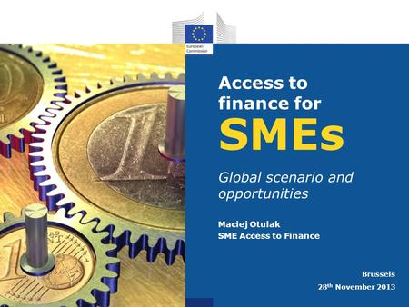 SMEs Global scenario and opportunities Maciej Otulak SME Access to Finance Brussels 28 th November 2013 Access to finance for.