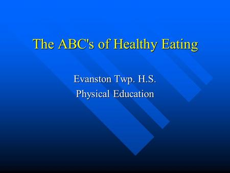 The ABC's of Healthy Eating Evanston Twp. H.S. Physical Education.