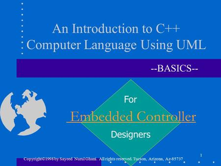 1 An Introduction to <strong>C</strong>++ Computer Language Using UML --BASICS-- Embedded Controller Designers For Copyright©1998 by Sayeed Nurul Ghani. All rights reserved.