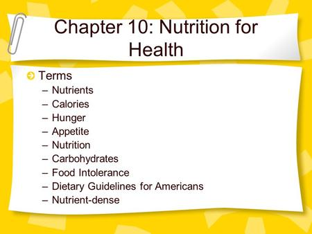 Chapter 10: Nutrition for Health Terms –Nutrients –Calories –Hunger –Appetite –Nutrition –Carbohydrates –Food Intolerance –Dietary Guidelines for Americans.