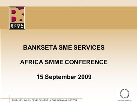 ©BANKSETA 2008 ENABLING SKILLS DEVELOPMENT IN THE BANKING SECTOR BANKSETA SME SERVICES AFRICA SMME CONFERENCE 15 September 2009.