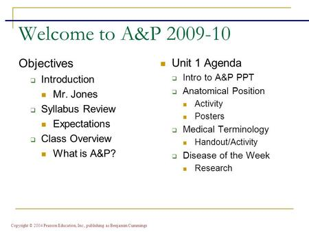 Copyright © 2004 Pearson Education, Inc., publishing as Benjamin Cummings Welcome to A&P 2009-10 Objectives  Introduction Mr. Jones  Syllabus Review.