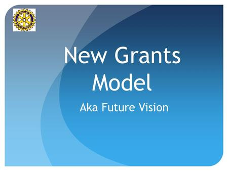 New Grants Model Aka Future Vision. Why Future Vision? Manage growth Introduce sustainability Improve speed of processing Simplify grant process Reduce.