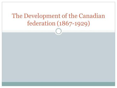 The Development of the Canadian federation (1867-1929)