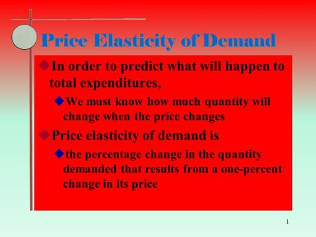 1 Price Elasticity of Demand  In order to predict what will happen to total expenditures,  We must know how much quantity will change when the price.