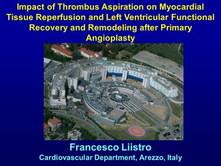 Francesco Liistro Cardiovascular Department, Arezzo, Italy Impact of Thrombus Aspiration on Myocardial Tissue Reperfusion and Left Ventricular Functional.