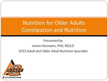Presented by Janice Hermann, PhD, RD/LD OCES Adult and Older Adult Nutrition Specialist Nutrition for Older Adults Constipation and Nutrition.