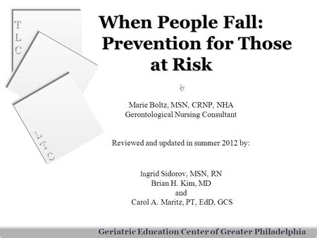 When People Fall: 	Prevention for Those at Risk by Marie Boltz, MSN, CRNP, NHA Gerontological Nursing Consultant Reviewed and updated in summer 2012.