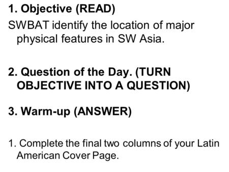 1. Objective (READ) SWBAT identify the location of major physical features in SW Asia. 2. Question of the Day. (TURN OBJECTIVE INTO A QUESTION) 3. Warm-up.