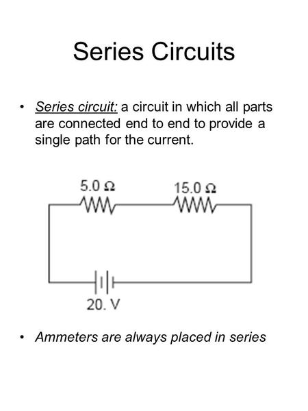 Series Circuits Series circuit: a circuit in which all parts are connected end to end to provide a single path for the current. Ammeters are always placed.