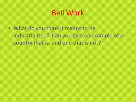 Bell Work What do you think it means to be industrialized? Can you give an example of a country that is, and one that is not?