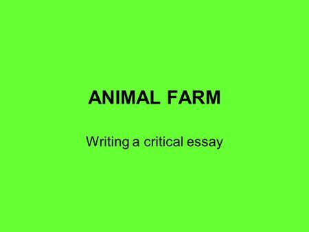 ANIMAL FARM Writing a critical essay. QUESTION Animal Farm represents a revolution that is a failure as a result of those who would benefit most from.