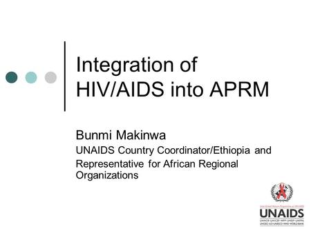 Integration of HIV/AIDS into APRM Bunmi Makinwa UNAIDS Country Coordinator/Ethiopia and Representative for African Regional Organizations.
