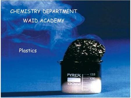 CHEMISTRY DEPARTMENT WAID ACADEMY Plastics. Most plastics are made from chemicals obtained from 1.biogas 2.plant material 3.crude oil 4.natural gas 20.