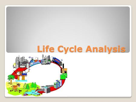 Life Cycle Analysis. What is a Life Cycle Analysis? A method in which the energy and raw material consumption, different types of emissions and other.