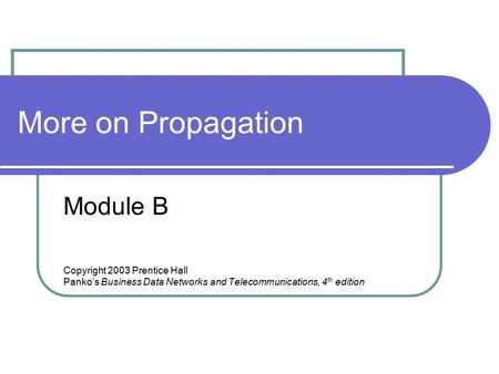 More on Propagation <strong>Module</strong> B Copyright 2003 Prentice Hall Panko's Business Data Networks and Telecommunications, 4 th edition.