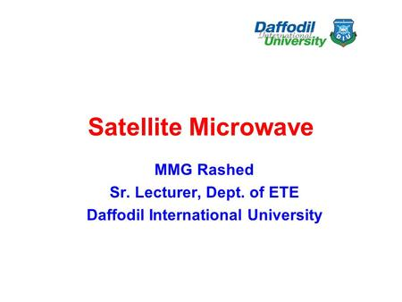 Satellite Microwave MMG Rashed Sr. Lecturer, Dept. of ETE Daffodil International University.