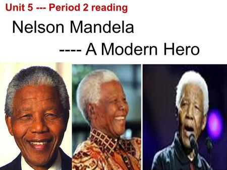 Nelson Mandela ---- A Modern Hero Unit 5 --- Period 2 reading.