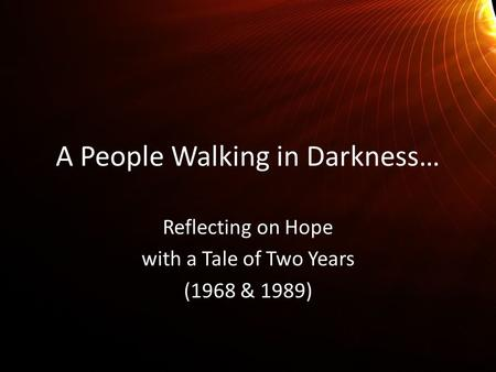 A People Walking in Darkness… Reflecting on Hope with a Tale of Two Years (1968 & 1989)