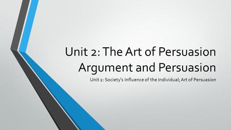 Unit 2: The Art of Persuasion Argument and Persuasion Unit 2: Society's Influence of the Individual; Art of Persuasion.
