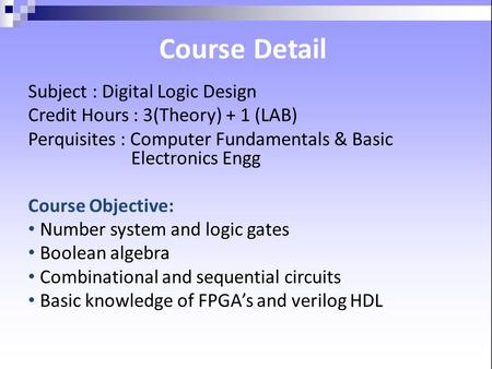 Detail Course Subject : Digital Logic Design Credit Hours : 3(Theory) + 1 (LAB) Perquisites : Computer Fundamentals & Basic Electronics Engg Course Objective: