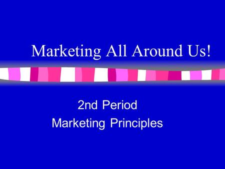 Marketing All Around Us! 2nd Period Marketing Principles.