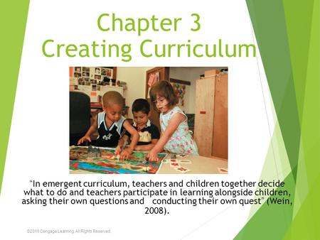 "Chapter 3 Creating Curriculum ""In emergent curriculum, teachers and children together decide what to do and teachers participate in learning alongside."