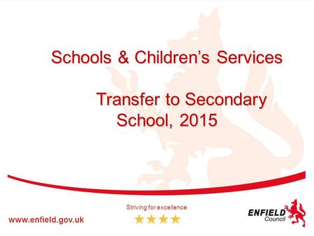 Schools & Children's Services Transfer to Secondary School, 2015 www.enfield.gov.uk Striving for excellence.