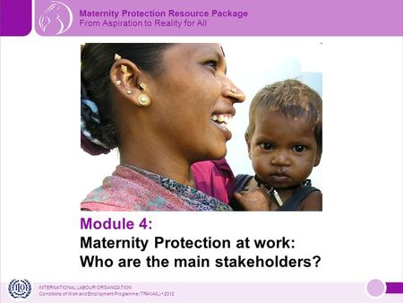 INTERNATIONAL LABOUR ORGANIZATION Conditions of Work and Employment Programme (TRAVAIL) 2012 Module 4: Maternity Protection at work: Who are the main stakeholders?