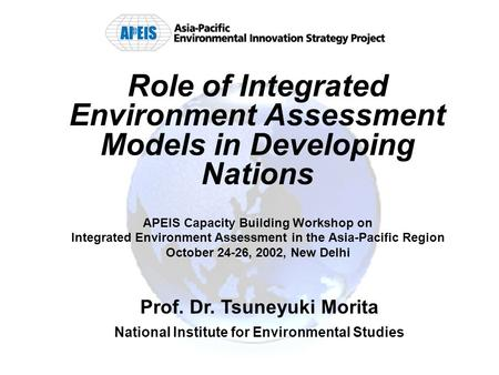 Role of Integrated Environment Assessment Models in Developing Nations APEIS Capacity Building Workshop on Integrated Environment Assessment in the Asia-Pacific.