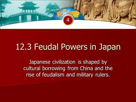 4 12.3 Feudal Powers in Japan Japanese civilization is shaped by cultural borrowing from China and the rise of feudalism and military rulers.