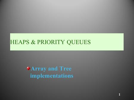 1 HEAPS & PRIORITY QUEUES Array and Tree implementations.