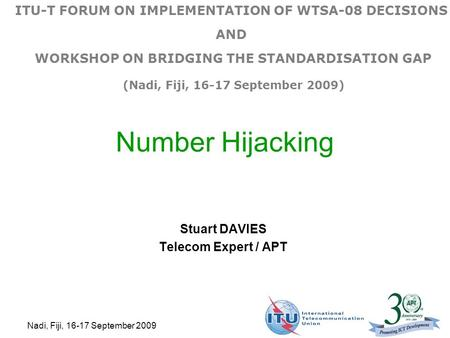 Nadi, Fiji, 16-17 September 2009 Number Hijacking Stuart DAVIES Telecom Expert / APT ITU-T FORUM ON IMPLEMENTATION OF WTSA-08 DECISIONS AND WORKSHOP ON.